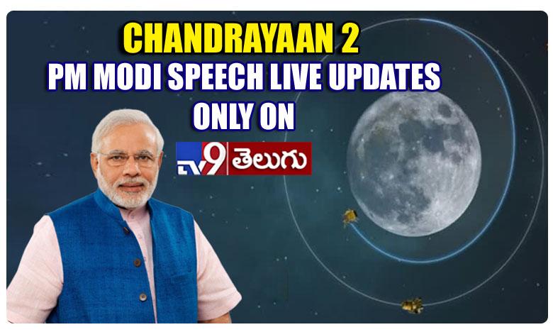 Narendra Modi To Address Nation Today, Chandrayaan 2: మోదీ ప్రసంగం.. లైవ్ అప్డేట్స్