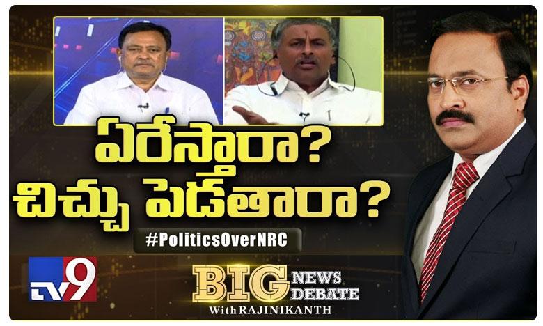 Big News Big Debate : Is NRC targeting religious minorities, ఎన్ఆర్సీతో ఏరేస్తారా? చిచ్చు పెడతారా?..