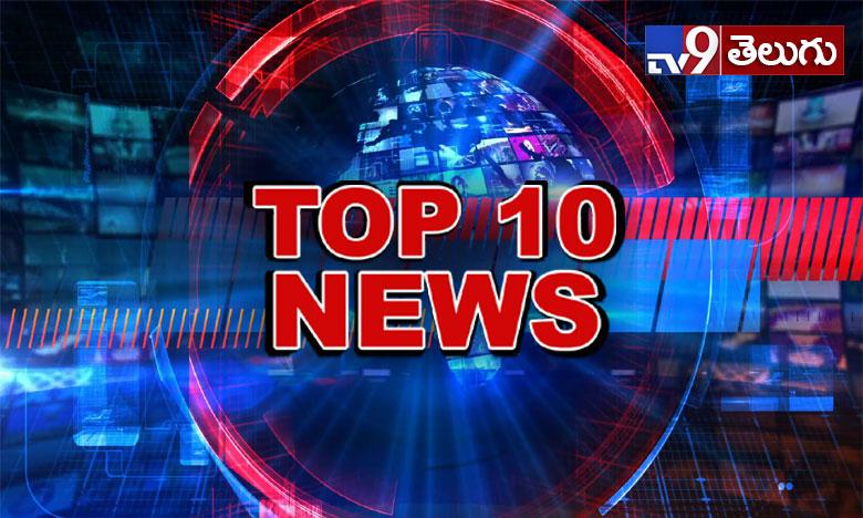 Top 10 news at 9 PM, టాప్ 10 న్యూస్ @9 PM