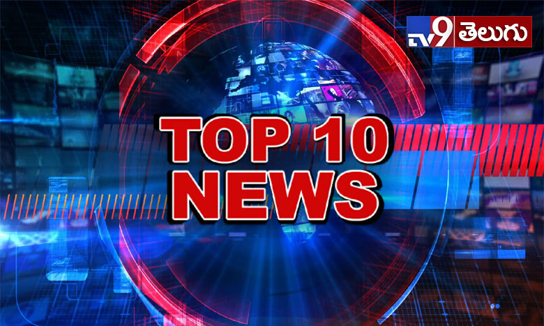 top 10 news of the day @9PM, టాప్ 10 న్యూస్ @9PM