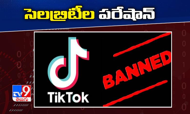 Tik Tok Ban, టిక్ టాక్ యాప్ బ్యాన్…సెలబ్రిటీల పరేషాన్