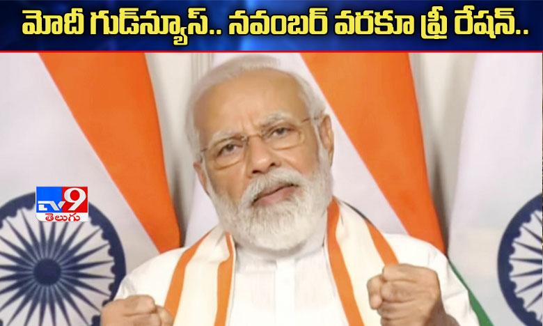 Modi govt announces 5 month free ration for 8 crore migrants – worst victims of COVID-19 crisis, మోదీ తీపికబురు: నవంబర్ చివరిదాకా ఫ్రీ రేషన్..