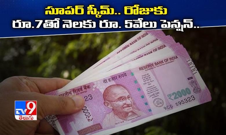 Save Rs 7 daily and invest in this scheme for monthly pension of Rs 5000, అదిరిపోయే స్కీమ్… రోజుకు రూ.7తో నెలకు రూ.5వేలు పెన్షన్…